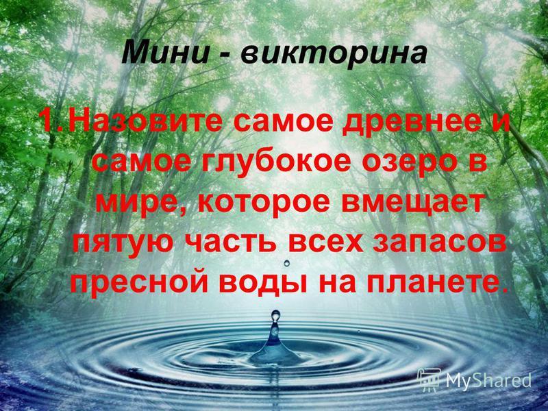 Мини - викторина 1. Назовите самое древнее и самое глубокое озеро в мире, которое вмещает пятую часть всех запасов пресной воды на планете.