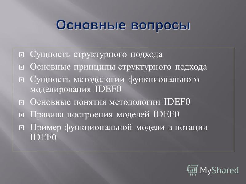 Сущность структурного подхода Основные принципы структурного подхода Сущность методологии функционального моделирования IDEF0 Основные понятия методологии IDEF0 Правила построения моделей IDEF0 Пример функциональной модели в нотации IDEF0