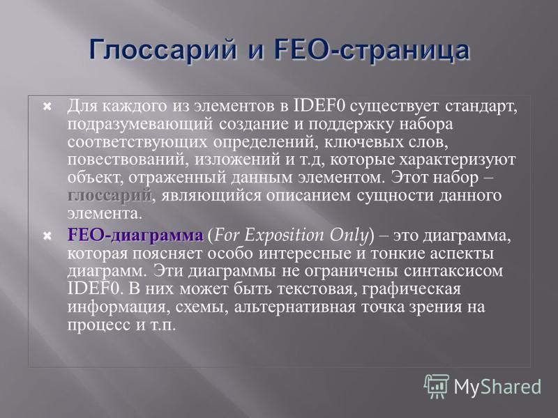 глоссарий Для каждого из элементов в IDEF0 существует стандарт, подразумевающий создание и поддержку набора соответствующих определений, ключевых слов, повествований, изложений и т. д, которые характеризуют объект, отраженный данным элементом. Этот н