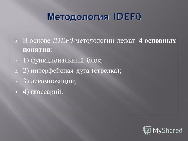 В основе IDEF0 - методологии лежат 4 основных понятия : 1) функциональный блок ; 2) интерфейсная дуга ( стрелка ); 3) декомпозиция ; 4) глоссарий.