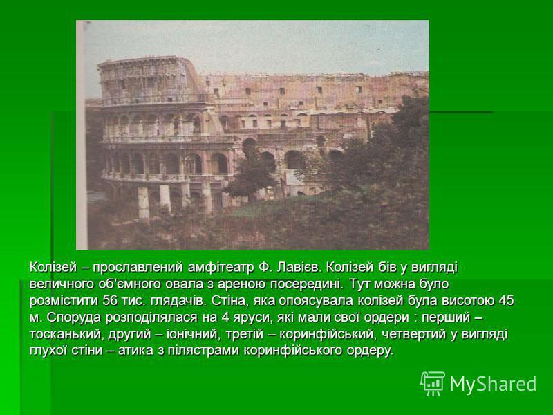 Колізей – прославлений амфітеатр Ф. Лавієв. Колізей бів у вигляді величного обємного овала з ареною посередині. Тут можна було розмістити 56 тис. глядачів. Стіна, яка опоясувала колізей була висотою 45 м. Споруда розподілялася на 4 яруси, які мали св