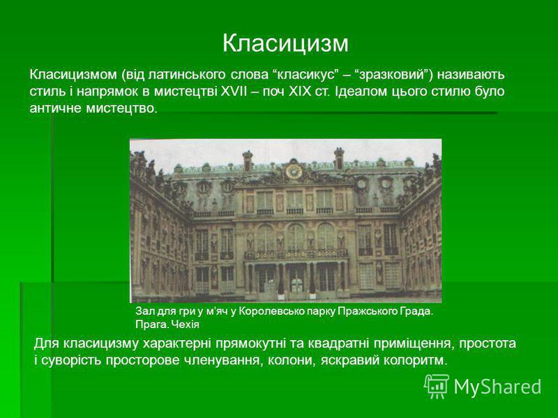 Класицизм Класицизмом (від латинського слова класикус – зразковий) називають стиль і напрямок в мистецтві XVII – поч XIX ст. Ідеалом цього стилю було античне мистецтво. Для класицизму характерні прямокутні та квадратні приміщення, простота і суворіст