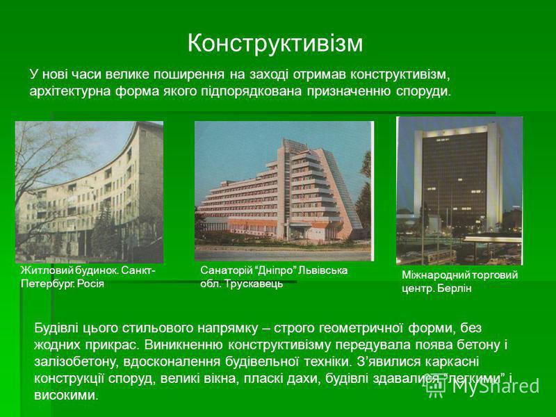 Конструктивізм У нові часи велике поширення на заході отримав конструктивізм, архітектурна форма якого підпорядкована призначенню споруди. Будівлі цього стильового напрямку – строго геометричної форми, без жодних прикрас. Виникненню конструктивізму п