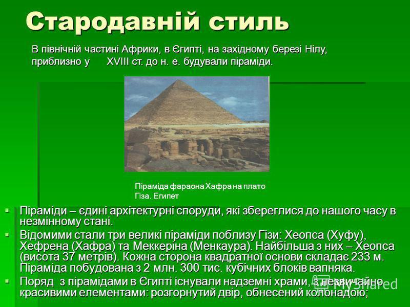Стародавній стиль Піраміди – єдині архітектурні споруди, які збереглися до нашого часу в незмінному стані. Піраміди – єдині архітектурні споруди, які збереглися до нашого часу в незмінному стані. Відомими стали три великі піраміди поблизу Гізи: Хеопс
