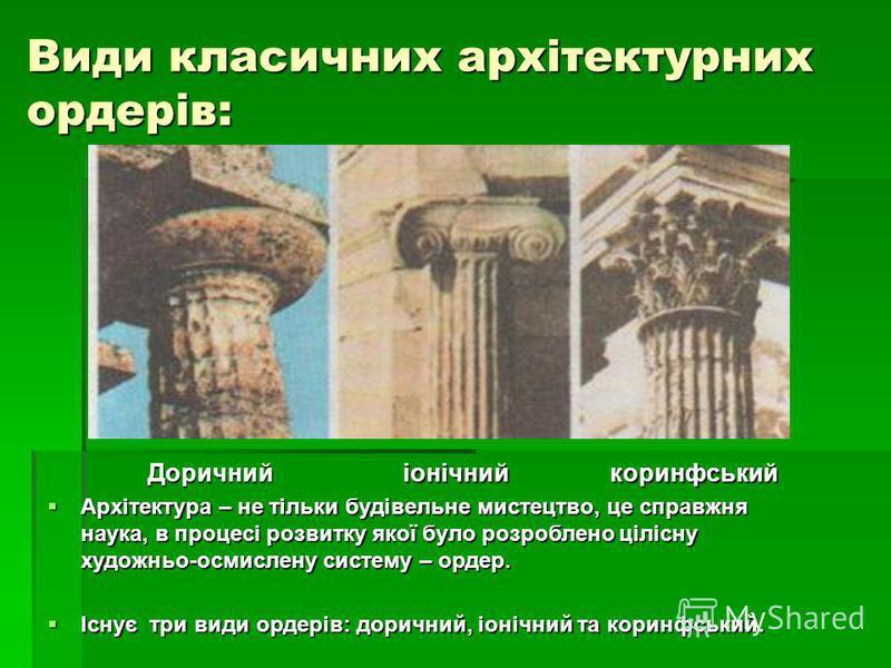 Види класичних архітектурних ордерів: Доричнийіонічнийкоринфський Архітектура – не тільки будівельне мистецтво, це справжня наука, в процесі розвитку якої було розроблено цілісну художньо-осмислену систему – ордер. Архітектура – не тільки будівельне