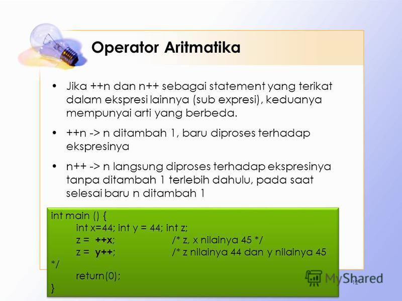 Operator Aritmatika Jika ++n dan n++ sebagai statement yang terikat dalam ekspresi lainnya (sub expresi), keduanya mempunyai arti yang berbeda. ++n -> n ditambah 1, baru diproses terhadap ekspresinya n++ -> n langsung diproses terhadap ekspresinya ta