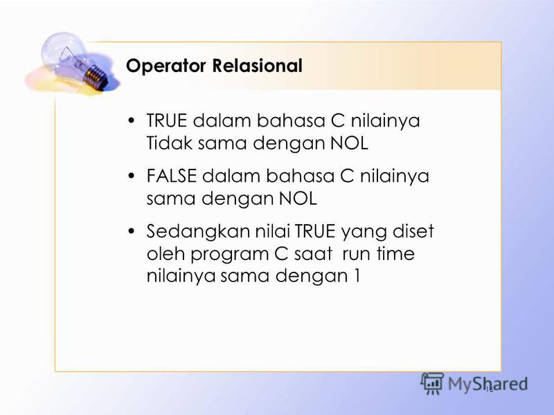 Operator Relasional TRUE dalam bahasa C nilainya Tidak sama dengan NOL FALSE dalam bahasa C nilainya sama dengan NOL Sedangkan nilai TRUE yang diset oleh program C saat run time nilainya sama dengan 1 16