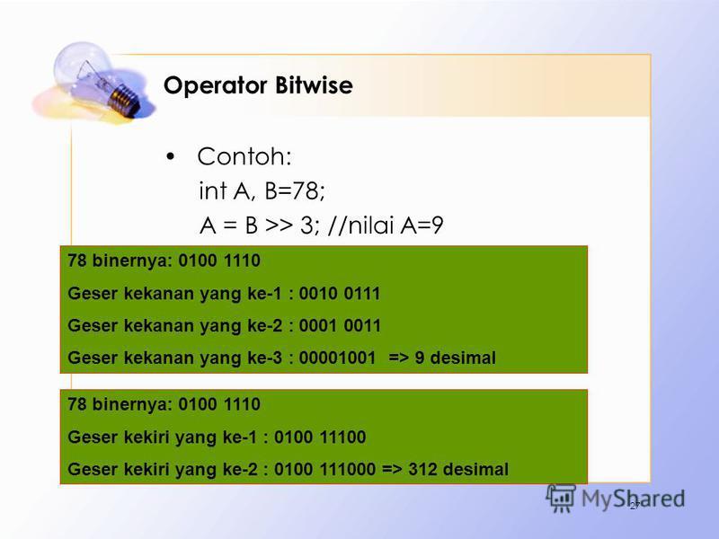 Operator Bitwise Contoh: int A, B=78; A = B >> 3; //nilai A=9 A = B << 2; //nilai A=312 27 78 binernya: 0100 1110 Geser kekanan yang ke-1 : 0010 0111 Geser kekanan yang ke-2 : 0001 0011 Geser kekanan yang ke-3 : 00001001 => 9 desimal 78 binernya: 010
