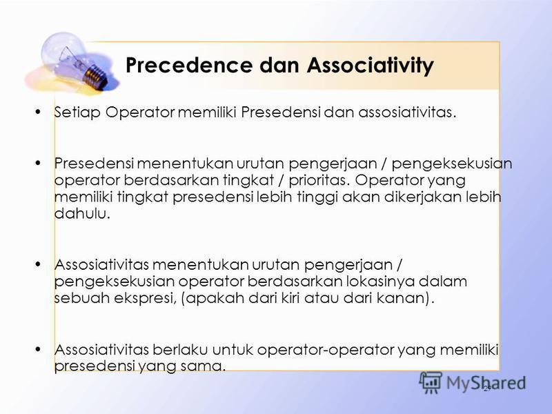 Precedence dan Associativity Setiap Operator memiliki Presedensi dan assosiativitas. Presedensi menentukan urutan pengerjaan / pengeksekusian operator berdasarkan tingkat / prioritas. Operator yang memiliki tingkat presedensi lebih tinggi akan dikerj