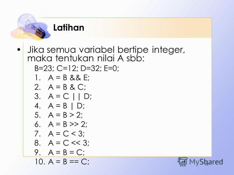 Latihan Jika semua variabel bertipe integer, maka tentukan nilai A sbb: B=23; C=12; D=32; E=0; 1.A = B && E; 2.A = B & C; 3.A = C || D; 4.A = B | D; 5.A = B > 2; 6.A = B >> 2; 7.A = C < 3; 8.A = C << 3; 9.A = B = C; 10.A = B == C; 32