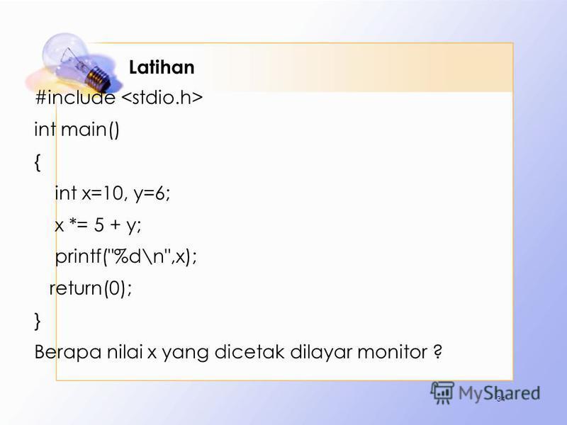 Latihan #include int main() { int x=10, y=6; x *= 5 + y; printf(%d\n,x); return(0); } Berapa nilai x yang dicetak dilayar monitor ? 34