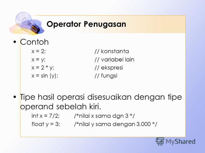 Operator Penugasan Contoh x = 2;// konstanta x = y;// variabel lain x = 2 * y;// ekspresi x = sin (y);// fungsi Tipe hasil operasi disesuaikan dengan tipe operand sebelah kiri. int x = 7/2; /*nilai x sama dgn 3 */ float y = 3;/*nilai y sama dengan 3.