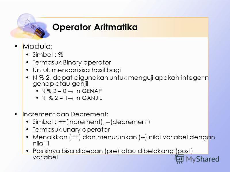 Operator Aritmatika Modulo: Simbol : % Termasuk Binary operator Untuk mencari sisa hasil bagi N % 2, dapat digunakan untuk menguji apakah integer n genap atau ganjil N % 2 = 0 n GENAP N % 2 = 1 n GANJIL Increment dan Decrement: Simbol : ++(increment)