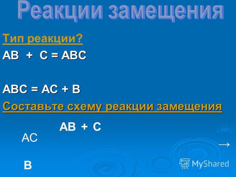 Тип реакции? АВ + С = АВС АВС = АС + В Составьте схему реакции замещения АВ АС С В +