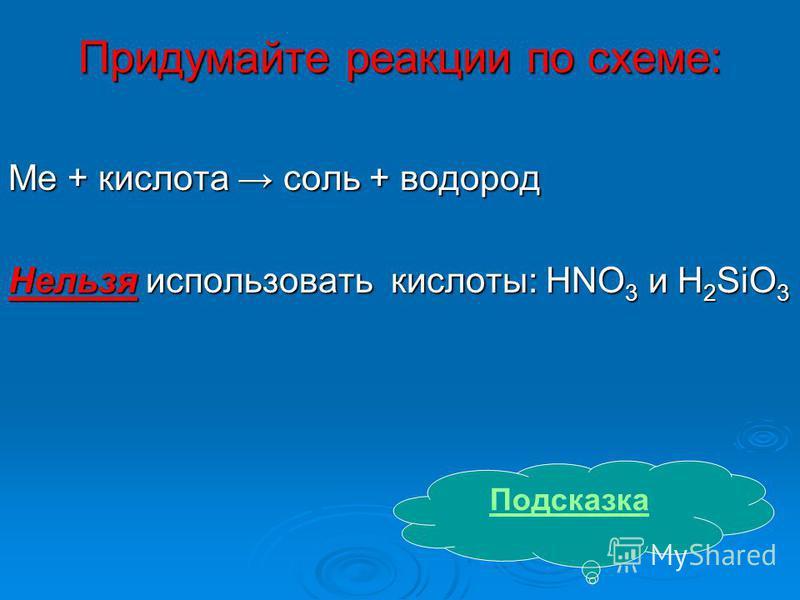 Придумайте реакции по схеме: Мe + кислота соль + водород Нельзя использовать кислоты: HNO 3 и H 2 SiO 3 Подсказка