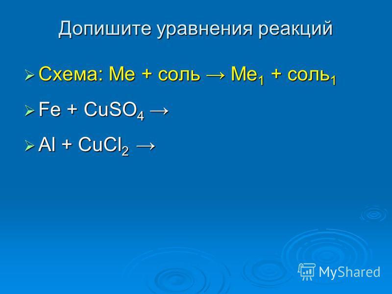 Допишите уравнения реакций Схема: Ме + соль Ме 1 + соль 1 Схема: Ме + соль Ме 1 + соль 1 Fe + CuSO 4 Fe + CuSO 4 Al + CuCl 2 Al + CuCl 2