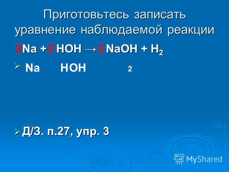 Приготовьтесь записать уравнение наблюдаемой реакции Na + HOH NaOH + H 2 Na + HOH NaOH + H 2 Д/З. п.27, упр. 3 Д/З. п.27, упр. 3 HNaOH 2 222
