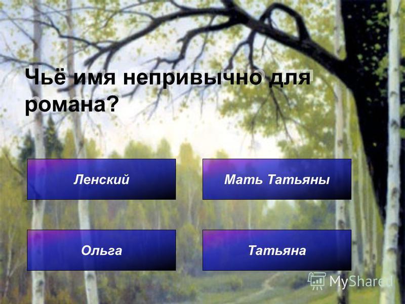 Чьё имя непривычно для романа? Ленский Татьяна Мать Татьяны Ольга
