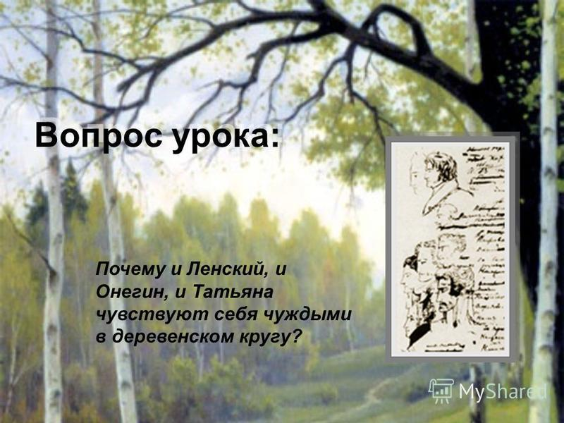 Вопрос урока: Почему и Ленский, и Онегин, и Татьяна чувствуют себя чуждыми в деревенском кругу?