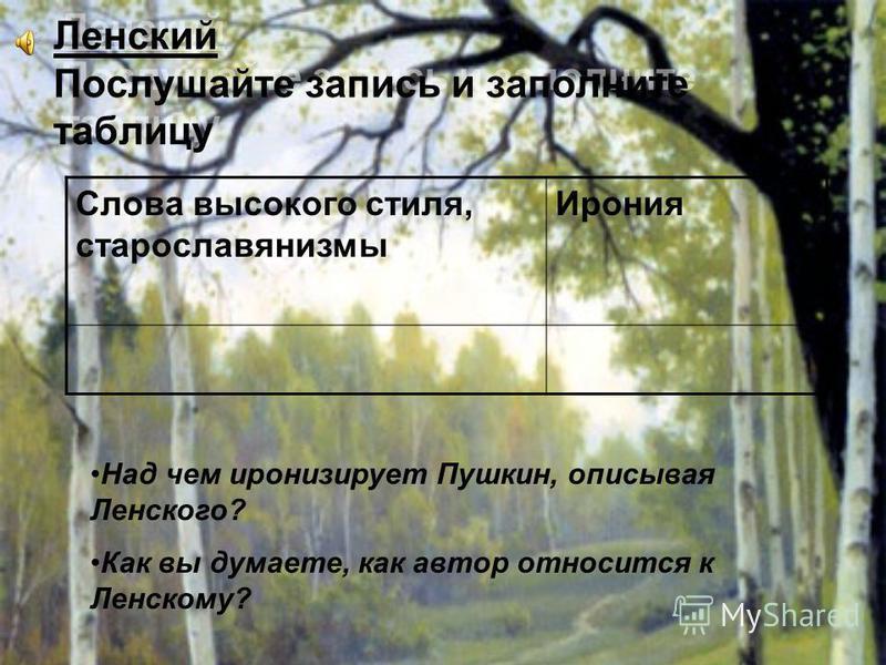 Ленский Послушайте запись и заполните таблицу Слова высокого стиля, старославянизмы Ирония Над чем иронизирует Пушкин, описывая Ленского? Как вы думаете, как автор относится к Ленскому?