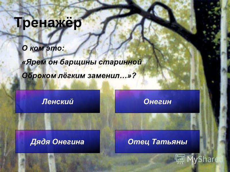 Тренажёр Ленский Отец Татьяны Онегин Дядя Онегина О ком это: «Ярем он барщины старинной Оброком лёгким заменил…»?