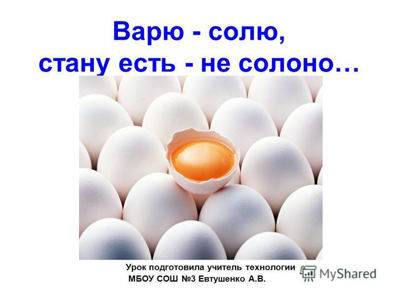 Варю - солю, стану есть - не солоно… Урок подготовила учитель технологии МБОУ СОШ 3 Евтушенко А.В.