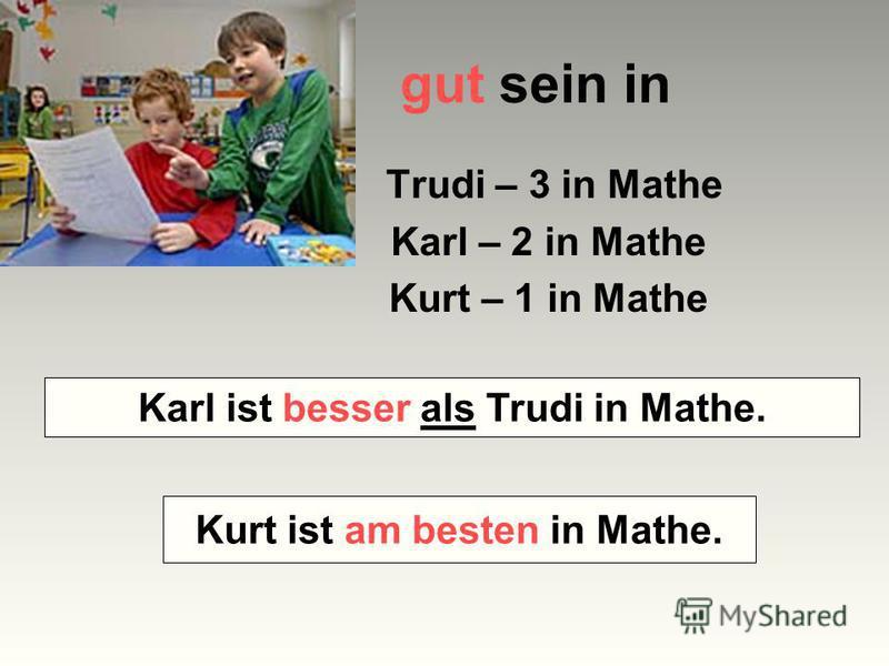 gut sein in Trudi – 3 in Mathe Karl – 2 in Mathe Kurt – 1 in Mathe Wer ist besser in Mathe – Karl oder Trudi? Wer ist am besten in Mathe? Karl ist besser als Trudi in Mathe. Kurt ist am besten in Mathe.