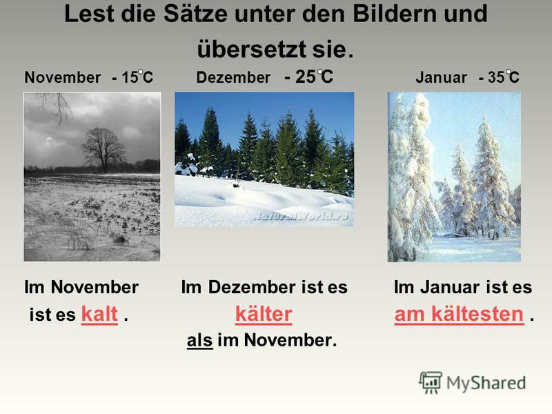 Lest die Sätze unter den Bildern und übersetzt sie. November - 15 C Dezember - 25 C Januar - 35 C Im November Im Dezember ist es Im Januar ist es ist es kalt. kälter am kältesten. als im November.