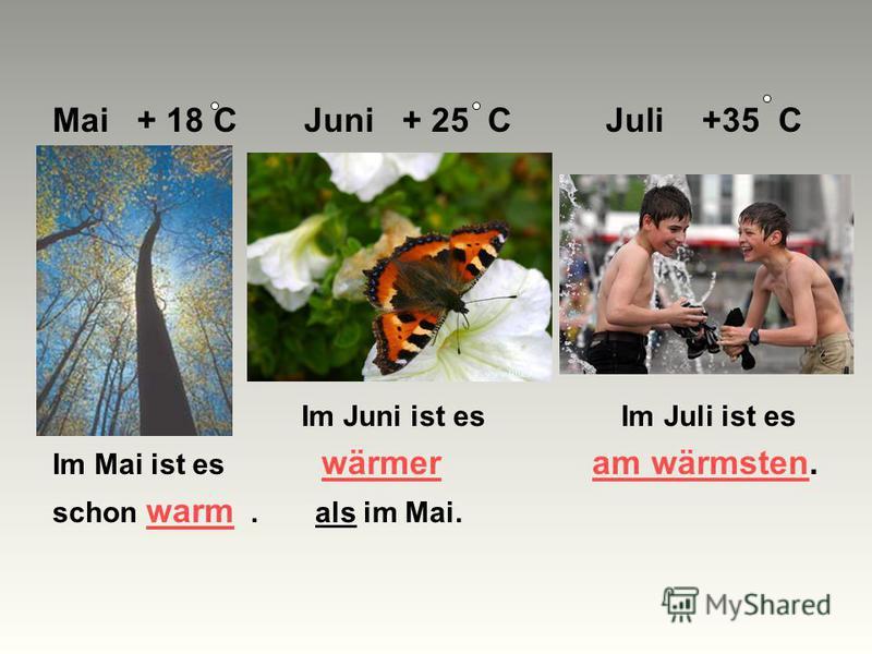 Mai + 18 C Juni + 25 C Juli +35 C Im Juni ist es Im Juli ist es Im Mai ist es wärmer am wärmsten. schon warm. als im Mai.