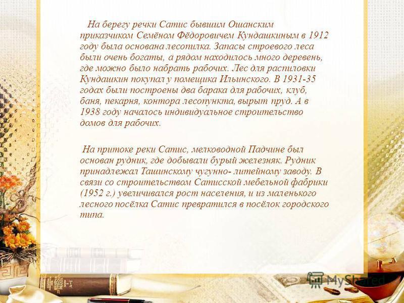 На берегу речки Сатис бывшим Ошанским приказчиком Семёном Фёдоровичем Кундашкиным в 1912 году была основана лесопилка. Запасы строевого леса были очень богаты, а рядом находилось много деревень, где можно было набрать рабочих. Лес для распиловки Кунд