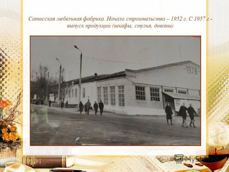 Сатисская мебельная фабрика. Начало строительства – 1952 г. С 1957 г.- выпуск продукции (шкафы, стулья, диваны)