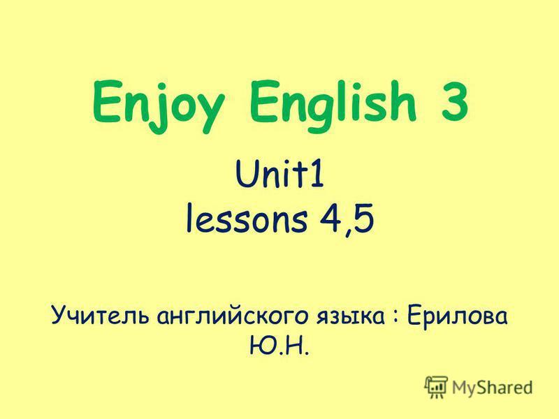Enjoy English 3 Unit1 lessons 4,5 Учитель английского языка : Ерилова Ю.Н.