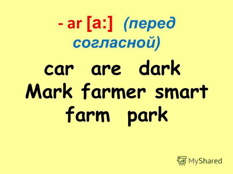 - ar [a:] (перед согласной) car are dark Mark farmer smart farm park
