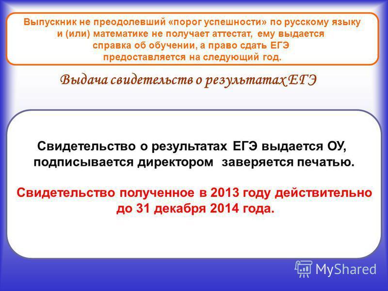 Выпускник не преодолевший «порог успешности» по русскому языку и (или) математике не получает аттестат, ему выдается справка об обучении, а право сдать ЕГЭ предоставляется на следующий год. Выдача свидетельств о результатах ЕГЭ Свидетельство о резуль