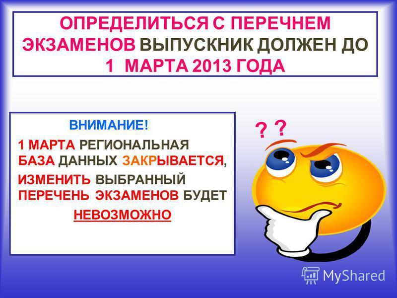 ОПРЕДЕЛИТЬСЯ С ПЕРЕЧНЕМ ЭКЗАМЕНОВ ВЫПУСКНИК ДОЛЖЕН ДО 1 МАРТА 2013 ГОДА ВНИМАНИЕ! 1 МАРТА РЕГИОНАЛЬНАЯ БАЗА ДАННЫХ ЗАКРЫВАЕТСЯ, ИЗМЕНИТЬ ВЫБРАННЫЙ ПЕРЕЧЕНЬ ЭКЗАМЕНОВ БУДЕТ НЕВОЗМОЖНО ?