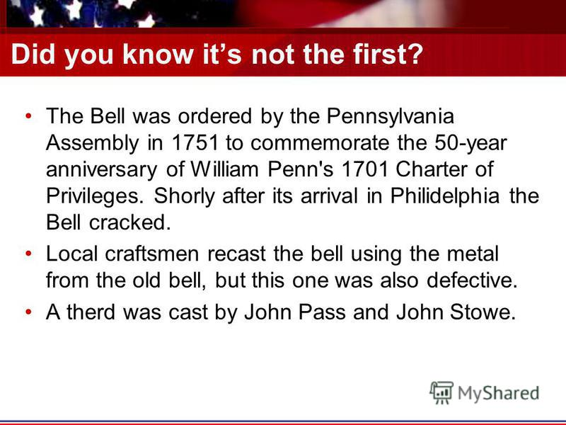 Did you know its not the first? The Bell was ordered by the Pennsylvania Assembly in 1751 to commemorate the 50-year anniversary of William Penn's 1701 Charter of Privileges. Shorly after its arrival in Philidelphia the Bell cracked. Local craftsmen