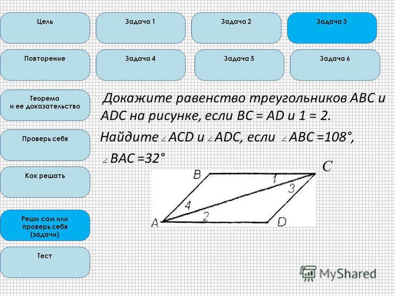 Докажите равенство треугольников ABC и ADC на рисунке, если ВС = АD и 1 = 2. Найдите ACD и ADC, если ABC =108°, ВАС =32° Цель Повторение Теорема и ее доказательство Проверь себя Как решать Реши сам или проверь себя (задачи) Тест Задача 1Задача 2Задач