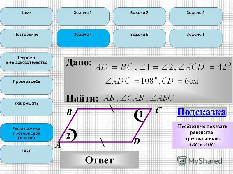 Цель Повторение Теорема и ее доказательство Проверь себя Как решать Реши сам или проверь себя (задачи) Тест Дано: Найти: В С 1 2 D А Подсказка Ответ Задача 1Задача 2Задача 3 Задача 4Задача 5Задача 6 Необходимо доказать равенство треугольников AВС и А