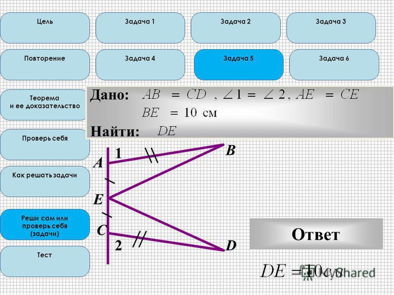 Цель Повторение Теорема и ее доказательство Проверь себя Как решать задачи Реши сам или проверь себя (задачи) Тест Задача 1Задача 2Задача 3 Задача 4Задача 5Задача 6 Дано: Найти: E А С В D Ответ 2 1