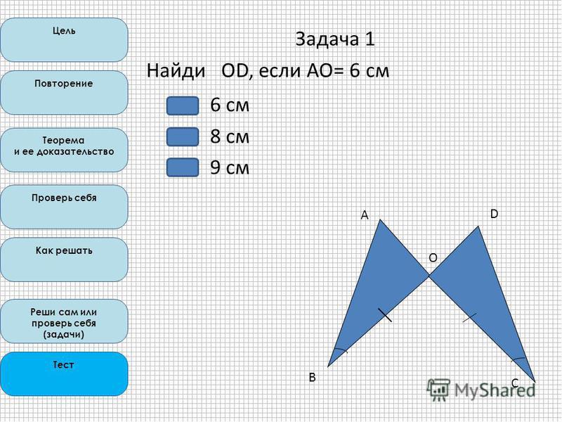 Цель Повторение Теорема и ее доказательство Проверь себя Как решать Реши сам или проверь себя (задачи) Тест Задача 1 Найди ОD, если AO= 6 см А В О D C С 6 см 8 см 9 см