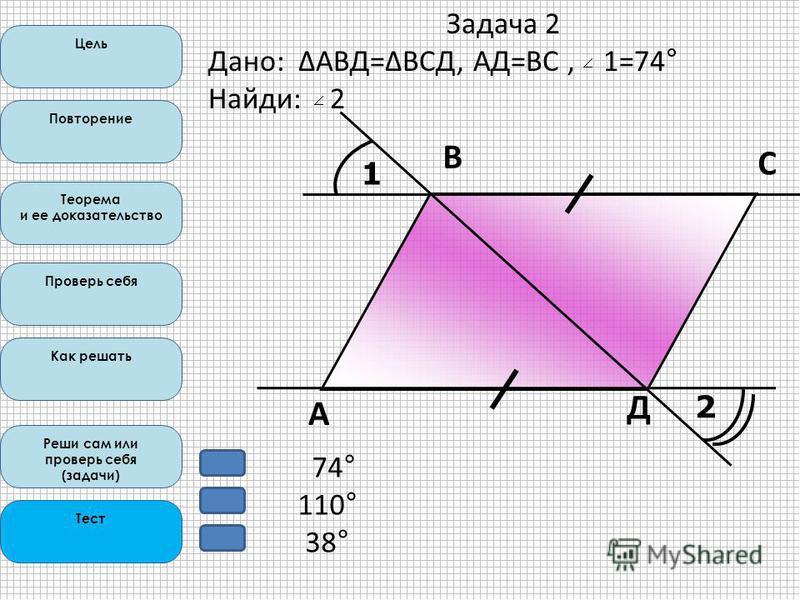 Цель Повторение Теорема и ее доказательство Проверь себя Как решать Реши сам или проверь себя (задачи) Тест 1 2 А В С Д Задача 2 Дано: ΔАВД=ΔВСД, АД=ВС, 1=74° Найди: 2 74° 110° 38°