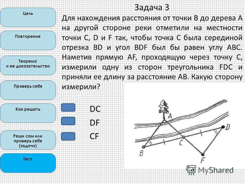 Цель Повторение Теорема и ее доказательство Проверь себя Как решать Реши сам или проверь себя (задачи) Тест DC DF CF Задача 3 Для нахождения расстояния от точки В до дерева А на другой стороне реки отметили на местности точки C, D и F так, чтобы точк