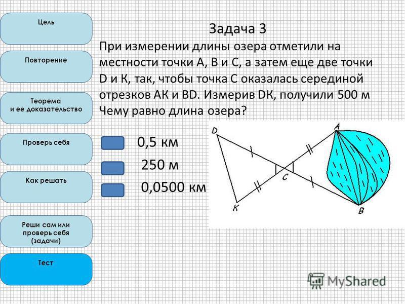 Цель Повторение Теорема и ее доказательство Проверь себя Как решать Реши сам или проверь себя (задачи) Тест 0,5 км 250 м 0,0500 км Задача 3 При измерении длины озера отметили на местности точки А, В и С, а затем еще две точки D и К, так, чтобы точка