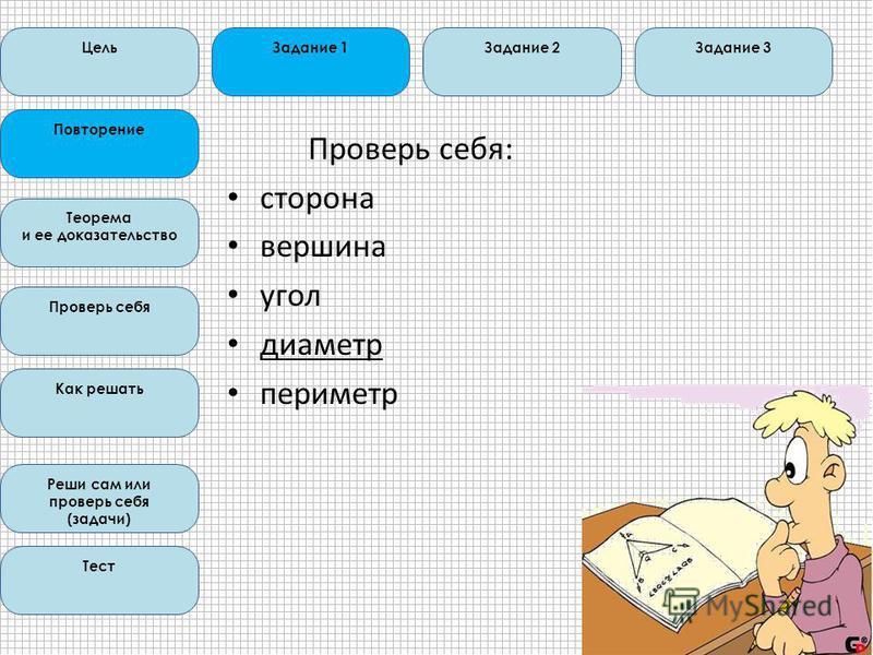Проверь себя: сторона вершина угол диаметр периметр Цель Повторение Теорема и ее доказательство Проверь себя Как решать Реши сам или проверь себя (задачи) Тест Задание 1Задание 3Задание 2