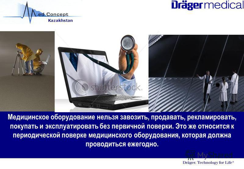 Kazakhstan Медицинское оборудование нельзя завозить, продавать, рекламировать, покупать и эксплуатировать без первичной поверки. Это же относится к периодической поверке медицинского оборудования, которая должна проводиться ежегодно.