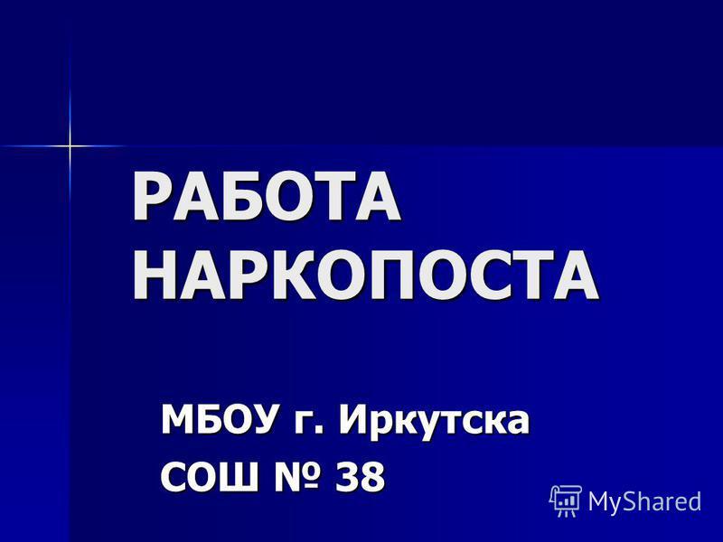 РАБОТА НАРКОПОСТА МБОУ г. Иркутска СОШ 38