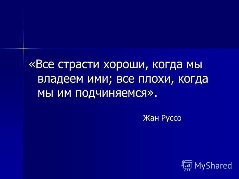 «Все страсти хороши, когда мы владеем ими; все плохи, когда мы им подчиняемся». Жан Руссо Жан Руссо