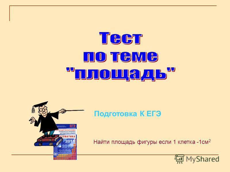 Подготовка К ЕГЭ Найти площадь фигуры если 1 клетка -1 см 2