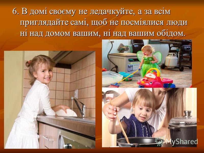 6. В домі своєму не ледачкуйте, а за всім приглядайте самі, щоб не посміялися люди ні над домом вашим, ні над вашим обідом.