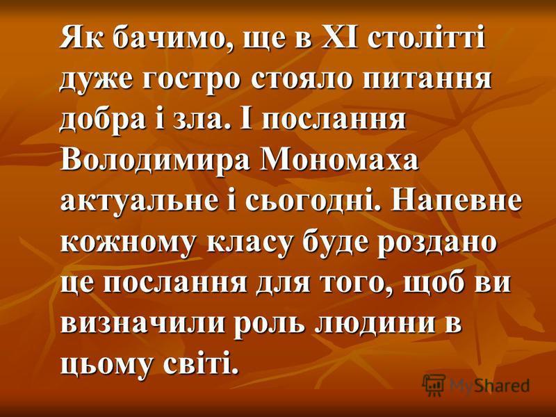Як бачимо, ще в ХІ столітті дуже гостро стояло питання добра і зла. І послання Володимира Мономаха актуальне і сьогодні. Напевне кожному класу буде роздано це послання для того, щоб ви визначили роль людини в цьому світі.